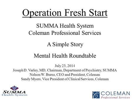Operation Fresh Start SUMMA Health System Coleman Professional Services A Simple Story Mental Health Roundtable July 23, 2014 Joseph D. Varley, MD, Chairman,