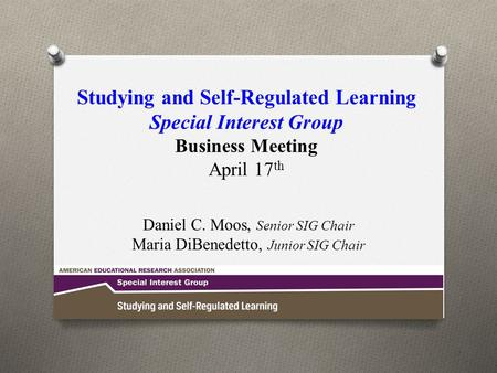 Studying and Self-Regulated Learning Special Interest Group Business Meeting April 17 th Daniel C. Moos, Senior SIG Chair Maria DiBenedetto, Junior SIG.