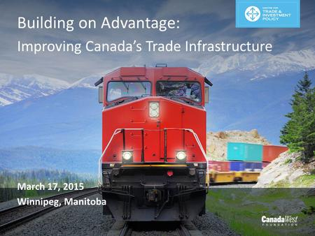 Building on Advantage: Improving Canada's Trade Infrastructure March 17, 2015 Winnipeg, Manitoba.