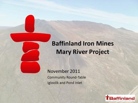 Baffinland Iron Mines Mary River Project November 2011 Community Round-Table Igloolik and Pond Inlet.