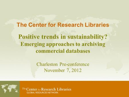 The Center for Research Libraries Positive trends in sustainability? Emerging approaches to archiving commercial databases Charleston Pre-conference November.