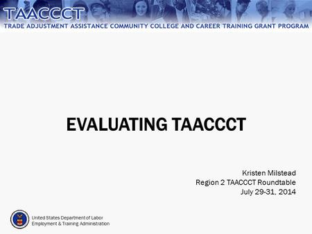 United States Department of Labor Employment & Training Administration EVALUATING TAACCCT Kristen Milstead Region 2 TAACCCT Roundtable July 29-31, 2014.