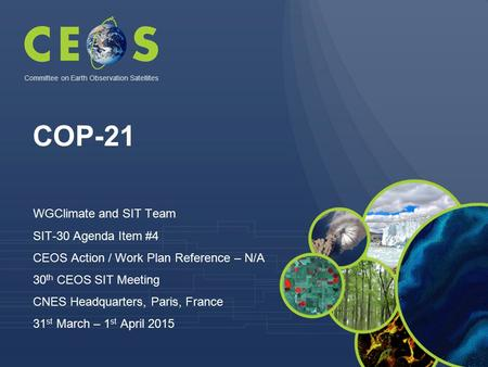 COP-21 WGClimate and SIT Team SIT-30 Agenda Item #4 CEOS Action / Work Plan Reference – N/A 30 th CEOS SIT Meeting CNES Headquarters, Paris, France 31.