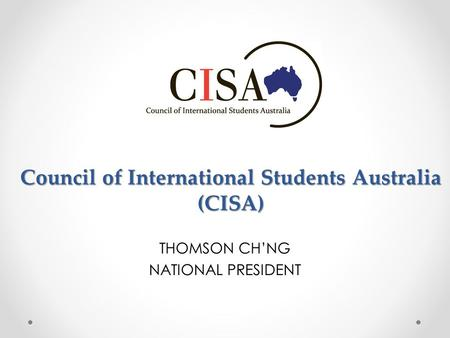 Council of International Students Australia (CISA) THOMSON CH'NG NATIONAL PRESIDENT.