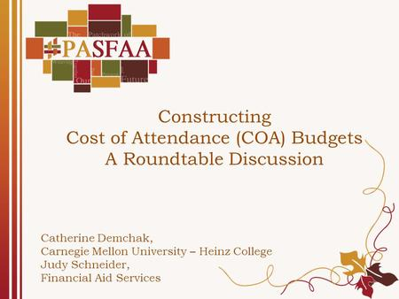 Constructing Cost of Attendance (COA) Budgets A Roundtable Discussion Catherine Demchak, Carnegie Mellon University – Heinz College Judy Schneider, Financial.