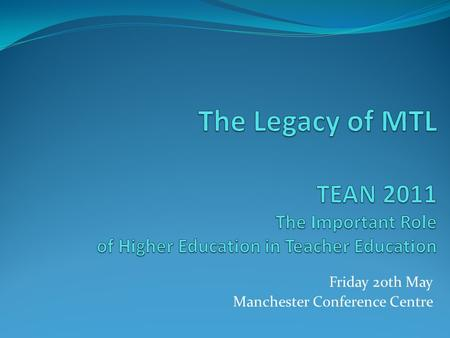 Friday 20th May Manchester Conference Centre. What a difference a year makes In 2010 Masters in Teaching and Learning (MTL) was 'the' hot topic, in 2011.