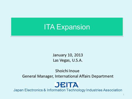 ITA Expansion Japan Electronics & Information Technology Industries Association 1 January 10, 2013 Las Vegas, U.S.A. Shoichi Inoue General Manager, International.