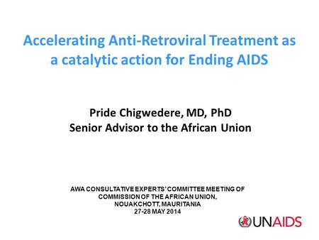 Accelerating Anti-Retroviral Treatment as a catalytic action for Ending AIDS Pride Chigwedere, MD, PhD Senior Advisor to the African Union AWA CONSULTATIVE.