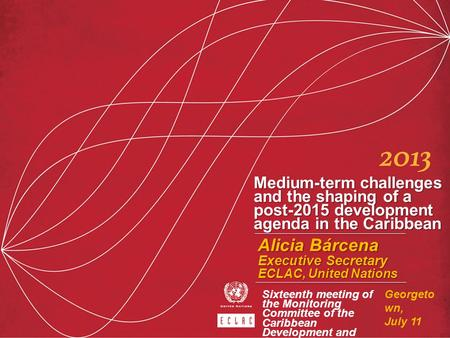Medium-term challenges and the shaping of a post-2015 development agenda in the Caribbean Alicia Bárcena Executive Secretary ECLAC, United Nations Georgeto.