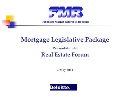 Mortgage Legislative Package Presentation to Real Estate Forum 4 May 2004 Financial Market Reform in Romania.