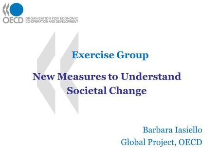Exercise Group New Measures to Understand Societal Change Barbara Iasiello Global Project, OECD.