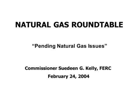 "NATURAL GAS ROUNDTABLE Commissioner Suedeen G. Kelly, FERC February 24, 2004 ""Pending Natural Gas Issues"""