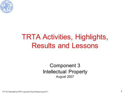 1 TRTA Activities, Highlights, Results and Lessons Component 3 Intellectual Property August 2007 FSV/EC-PakistanProject/PPT-component3/ReportSeminarAugust2007.