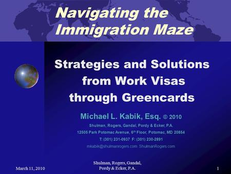 March 11, 2010 Shulman, Rogers, Gandal, Pordy & Ecker, P.A. 1 Navigating the Immigration Maze Strategies and Solutions from Work Visas through Greencards.