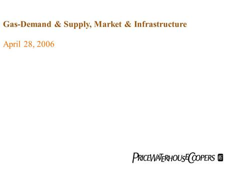 April 28, 2006 Gas-Demand & Supply, Market & Infrastructure.