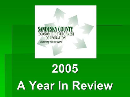 2005 A Year In Review. SANDUSKY COUNTY ECONOMIC DEVELOPMENT CORPORATION'S MISSION STATEMENT  To improve the economic well-being of Sandusky Country.