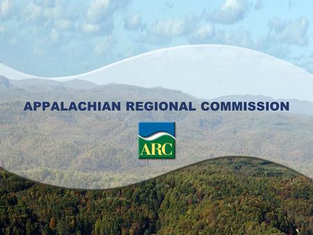 APPALACHIAN REGIONAL COMMISSION. ARC's Mission ARC's mission is to be a strategic partner and advocate for sustainable community and economic development.