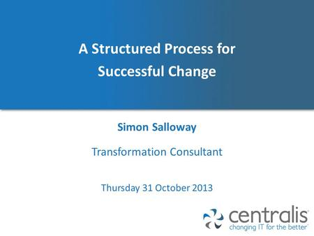 A Structured Process for Successful Change Simon Salloway Thursday 31 October 2013 Transformation Consultant.