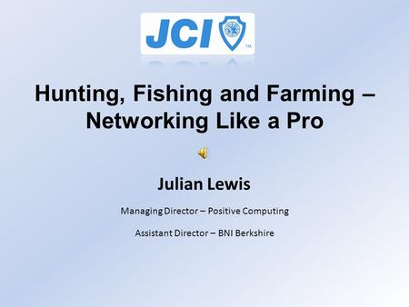 Hunting, Fishing and Farming – Networking Like a Pro Julian Lewis Managing Director – Positive Computing Assistant Director – BNI Berkshire.