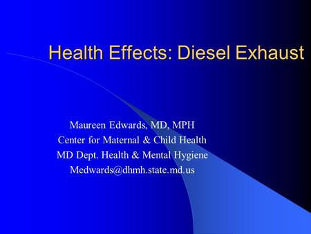 Health Effects: Diesel Exhaust Maureen Edwards, MD, MPH Center for Maternal & Child Health MD Dept. Health & Mental Hygiene