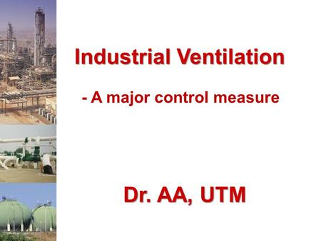 Industrial Ventilation - A major control measure Dr. AA, UTM.