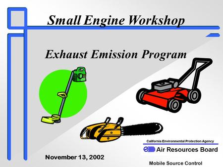 Small Engine Workshop Exhaust Emission Program Mobile Source Control Division November 13, 2002.
