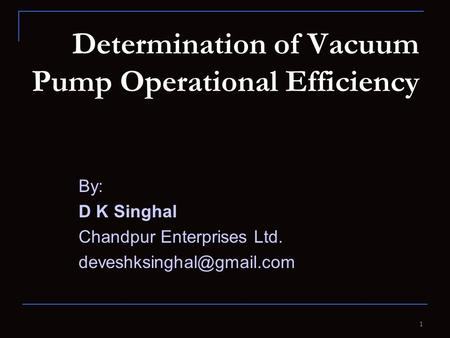 Determination of Vacuum Pump Operational Efficiency By: D K Singhal Chandpur Enterprises Ltd. 1.