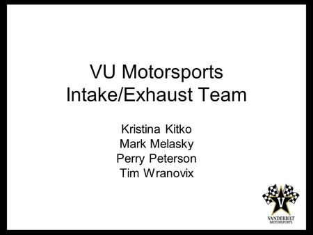 VU Motorsports Intake/Exhaust Team Kristina Kitko Mark Melasky Perry Peterson Tim Wranovix.
