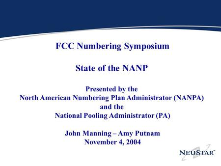 N FCC Numbering Symposium State of the NANP Presented by the North American Numbering Plan Administrator (NANPA) and the National Pooling Administrator.