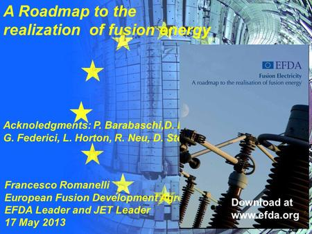 A Roadmap to the realization of fusion energy Francesco Romanelli European Fusion Development Agreement EFDA Leader and JET Leader 17 May 2013 Acknoledgments:
