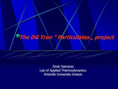 "The DG Tren "" Particulates "" project Zissis Samaras Lab of Applied Thermodynamics Aristotle University Greece."