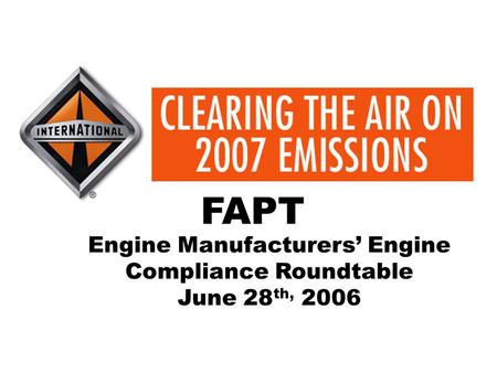 CLEARING THE AIR ON 2007 EMISSIONS Leading The World In Diesel Engine Technology Engine Manufacturers' Engine Compliance Roundtable June 28 th, 2006 FAPT.