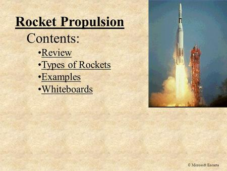 Rocket Propulsion Contents: Review Types of Rockets Examples Whiteboards © Microsoft Encarta.