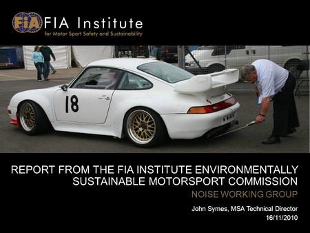 REPORT FROM THE FIA INSTITUTE ENVIRONMENTALLY SUSTAINABLE MOTORSPORT COMMISSION NOISE WORKING GROUP John Symes, MSA Technical Director 16/11/2010.