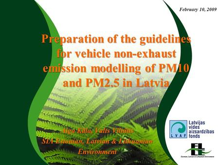 Preparation of the guidelines for vehicle non-exhaust emission modelling of PM10 and PM2.5 in Latvia Aiga Kāla, Valts Vilnītis SIA Estonian, Latvian &