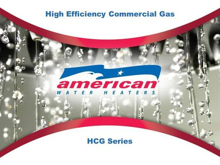 High Efficiency Commercial Gas HCG Series. 2 American HCG Series The HCG Series High Efficiency Commercial Gas Water Heaters embody all that's great about.