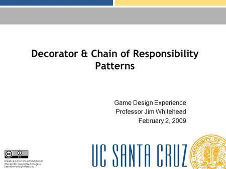 Decorator & Chain of Responsibility Patterns Game Design Experience Professor Jim Whitehead February 2, 2009 Creative Commons Attribution 3.0 (Except for.