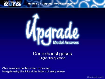 Module C1 Upgrade: Model answers 5 © Oxford University Press 2011 Car exhaust gases Higher tier question Click anywhere on this screen to proceed. Navigate.