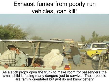 Exhaust fumes from poorly run vehicles, can kill! As a stick props open the trunk to make room for passengers the small child is facing many dangers just.