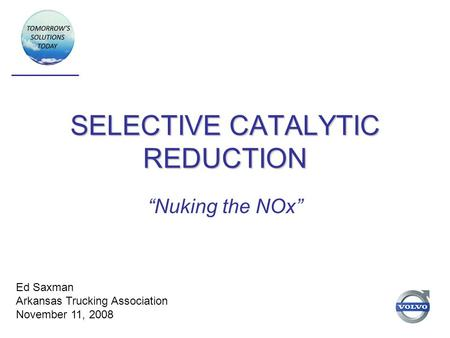 "SELECTIVE CATALYTIC REDUCTION ""Nuking the NOx"" Ed Saxman Arkansas Trucking Association November 11, 2008."