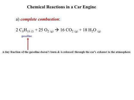 Chemical Reactions in a Car Engine a) complete combustion: 2 C 8 H 18 (l) + 25 O 2 (g)  16 CO 2 (g) + 18 H 2 O (g) gasoline A tiny fraction of the gasoline.