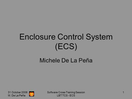 31 October 2006 M. De La Peña Software Cross-Training Session LBT TCS - ECS 1 Enclosure Control System (ECS) Michele De La Peña.