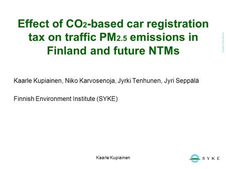 Kaarle Kupiainen Effect of CO 2 -based car registration tax on traffic PM 2.5 emissions in Finland and future NTMs Kaarle Kupiainen, Niko Karvosenoja,