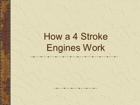 How a 4 Stroke Engines Work. Student Learning Objectives Define internal combustion engine and explain its principal parts. Describe the four events of.