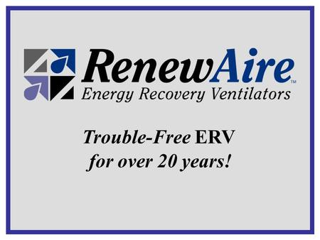 Trouble-Free ERV for over 20 years!. Trouble-Free ERV What is an Energy Recovery Ventilator (ERV) An air-to-air heat exchanger that… … recovers energy.