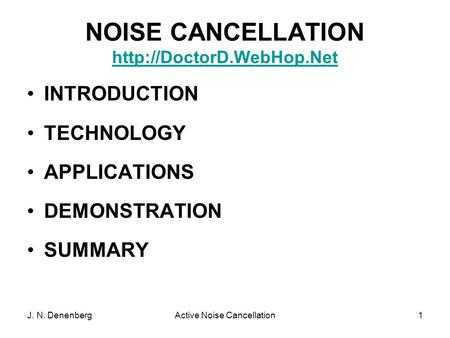 J. N. DenenbergActive Noise Cancellation1 NOISE CANCELLATION   INTRODUCTION TECHNOLOGY APPLICATIONS DEMONSTRATION.