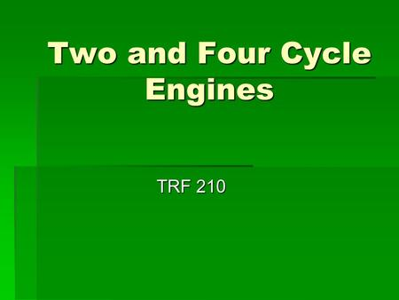 Two and Four Cycle Engines TRF 210. 2 Cycle Vs 4 Cycle  Cycle a series of events that repeat themselves  2 cycle 2 piston strokes to complete one cycle.