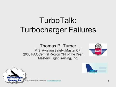 1 Mastery Flight Training. Inc. TurboTalk: Turbocharger Failures Thomas P. Turner M.S. Aviation Safety, Master CFI 2008 FAA Central Region CFI of the Year.