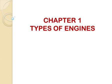 CHAPTER 1 TYPES OF ENGINES. Internal Combustion Engine The internal combustion engine is an engine in which the combustion of a fuel (normally a fossil.