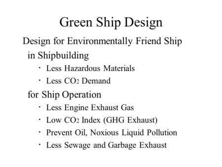Green Ship Design Design for Environmentally Friend Ship in Shipbuilding ・ Less Hazardous Materials ・ Less CO 2 Demand for Ship Operation ・ Less Engine.